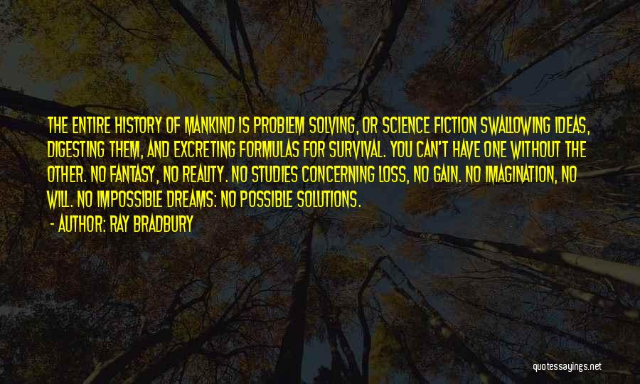 Ray Bradbury Quotes: The Entire History Of Mankind Is Problem Solving, Or Science Fiction Swallowing Ideas, Digesting Them, And Excreting Formulas For Survival.