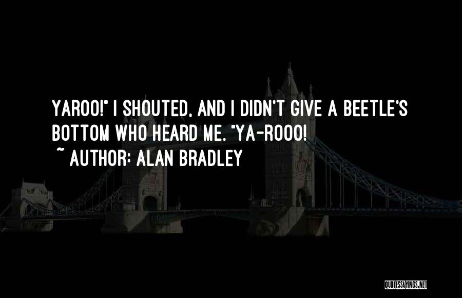 Alan Bradley Quotes: Yaroo! I Shouted, And I Didn't Give A Beetle's Bottom Who Heard Me. Ya-rooo!