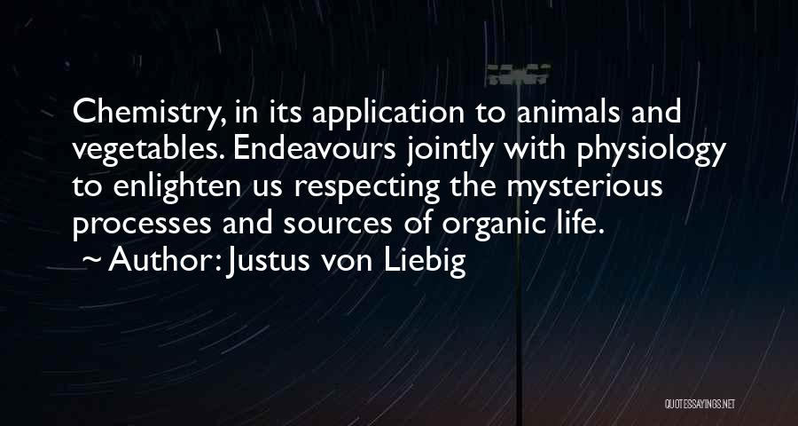Justus Von Liebig Quotes: Chemistry, In Its Application To Animals And Vegetables. Endeavours Jointly With Physiology To Enlighten Us Respecting The Mysterious Processes And