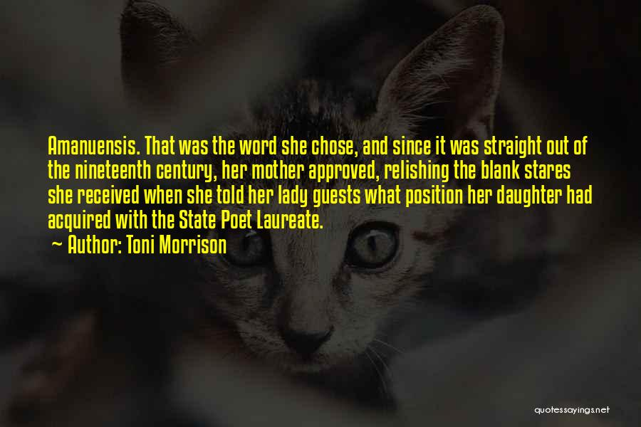 Toni Morrison Quotes: Amanuensis. That Was The Word She Chose, And Since It Was Straight Out Of The Nineteenth Century, Her Mother Approved,