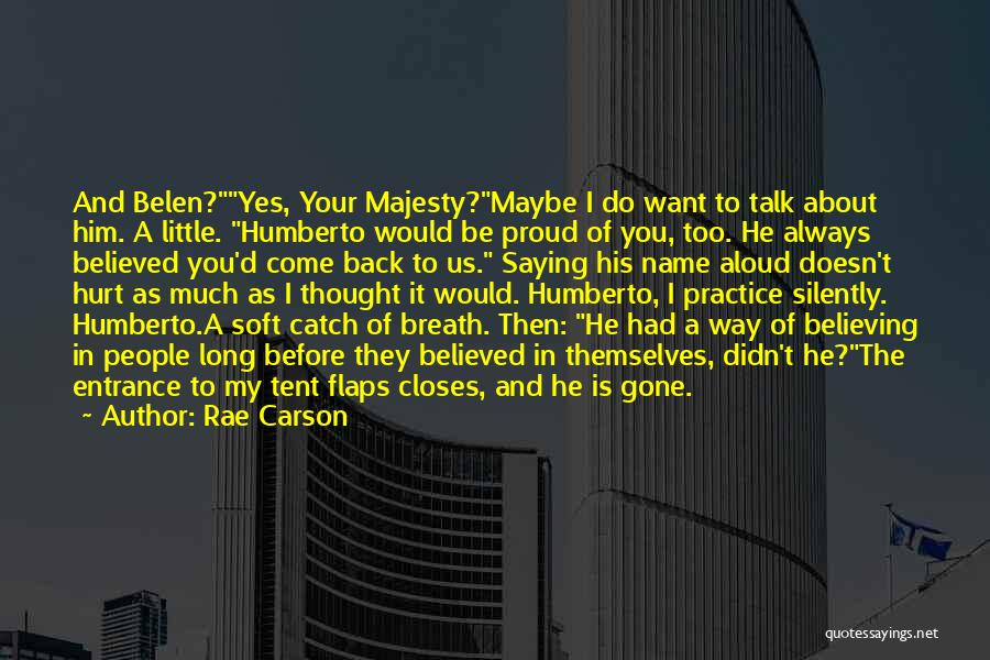Rae Carson Quotes: And Belen?yes, Your Majesty?maybe I Do Want To Talk About Him. A Little. Humberto Would Be Proud Of You, Too.