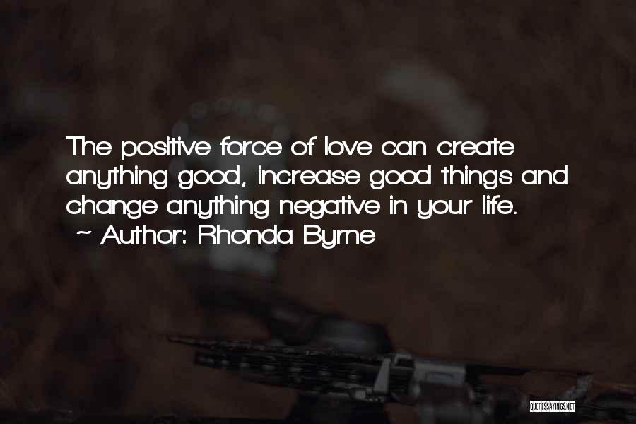 Rhonda Byrne Quotes: The Positive Force Of Love Can Create Anything Good, Increase Good Things And Change Anything Negative In Your Life.