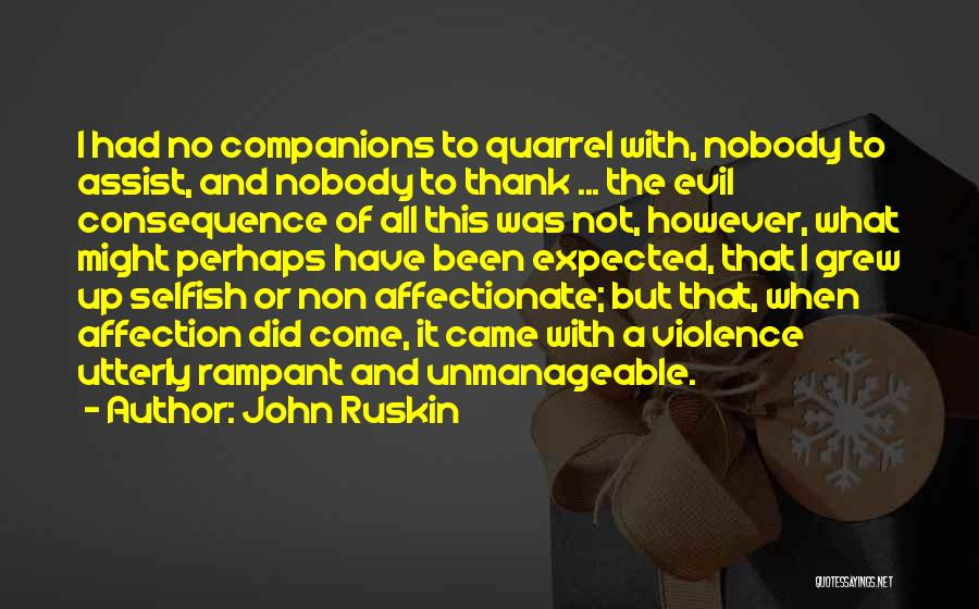 John Ruskin Quotes: I Had No Companions To Quarrel With, Nobody To Assist, And Nobody To Thank ... The Evil Consequence Of All