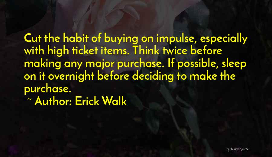 Erick Walk Quotes: Cut The Habit Of Buying On Impulse, Especially With High Ticket Items. Think Twice Before Making Any Major Purchase. If
