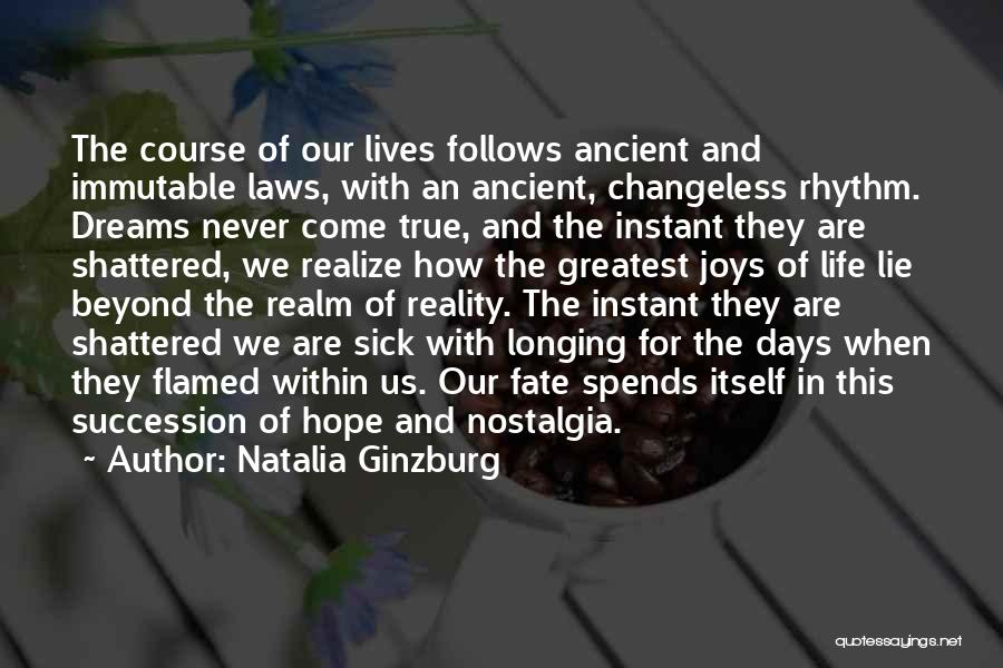 Natalia Ginzburg Quotes: The Course Of Our Lives Follows Ancient And Immutable Laws, With An Ancient, Changeless Rhythm. Dreams Never Come True, And