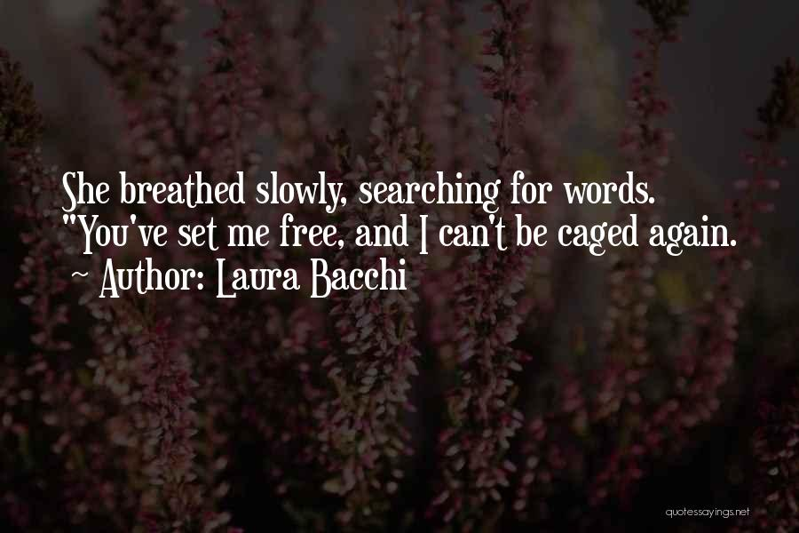 Laura Bacchi Quotes: She Breathed Slowly, Searching For Words. You've Set Me Free, And I Can't Be Caged Again.