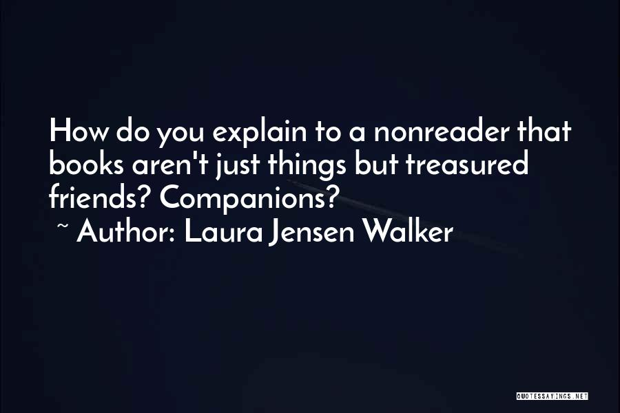 Laura Jensen Walker Quotes: How Do You Explain To A Nonreader That Books Aren't Just Things But Treasured Friends? Companions?