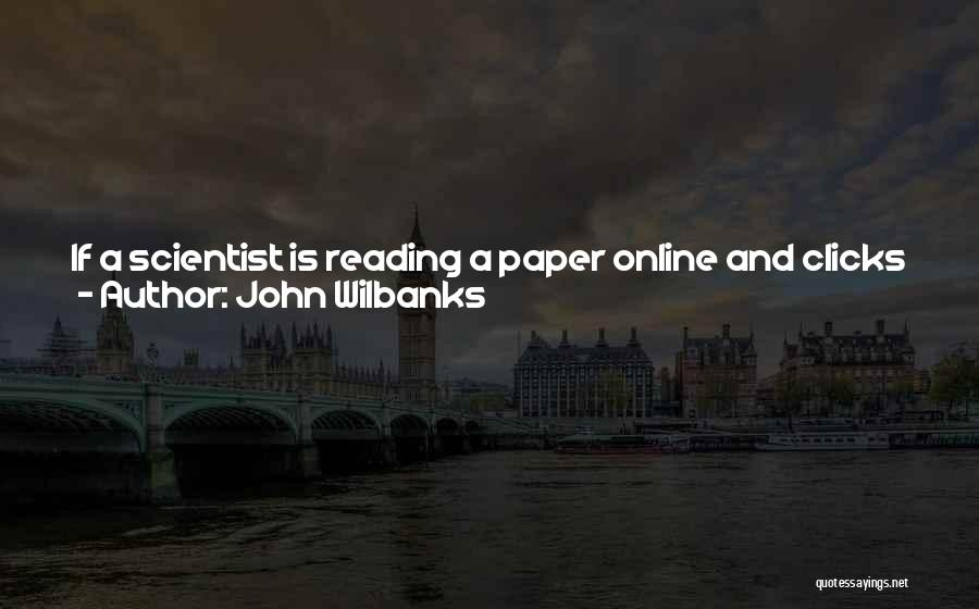 John Wilbanks Quotes: If A Scientist Is Reading A Paper Online And Clicks Through To Purchase Material, There's Value There. It Might Be