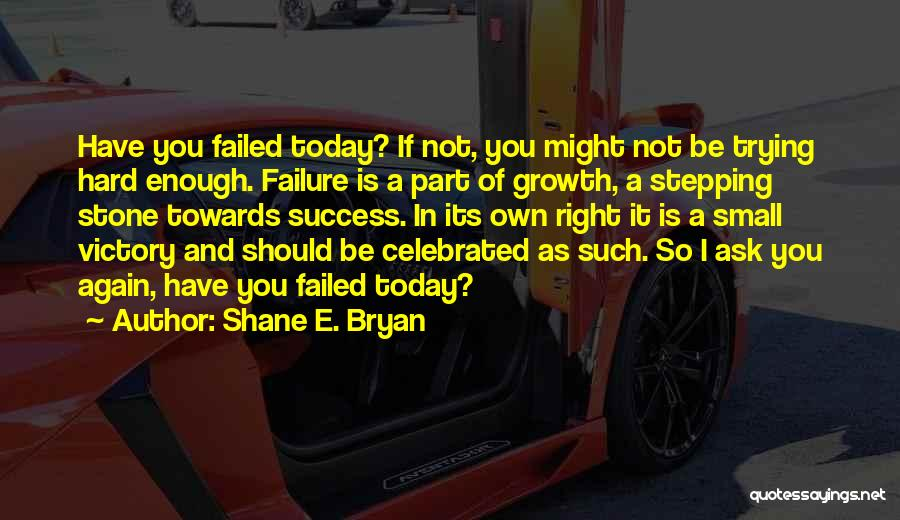 Shane E. Bryan Quotes: Have You Failed Today? If Not, You Might Not Be Trying Hard Enough. Failure Is A Part Of Growth, A