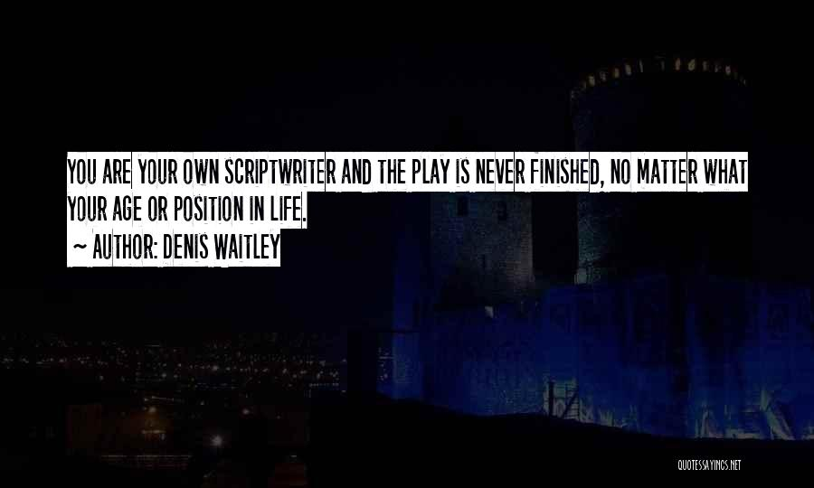 Denis Waitley Quotes: You Are Your Own Scriptwriter And The Play Is Never Finished, No Matter What Your Age Or Position In Life.
