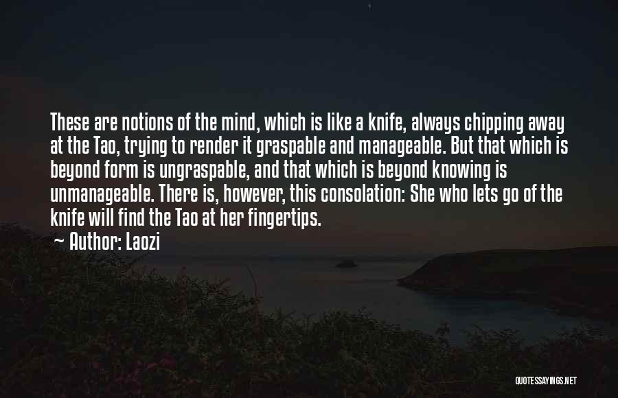 Laozi Quotes: These Are Notions Of The Mind, Which Is Like A Knife, Always Chipping Away At The Tao, Trying To Render