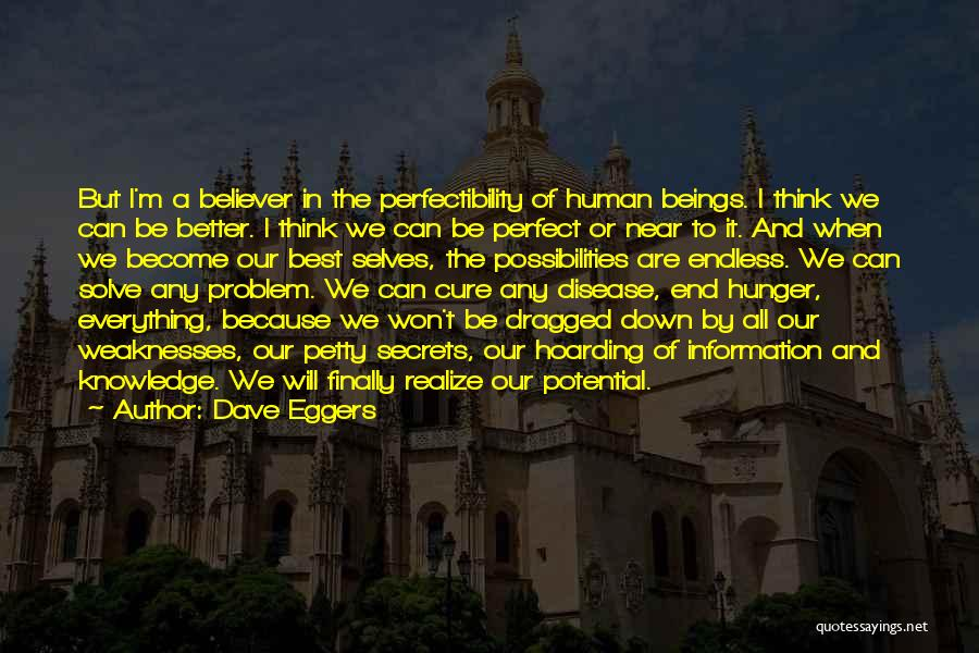 Dave Eggers Quotes: But I'm A Believer In The Perfectibility Of Human Beings. I Think We Can Be Better. I Think We Can