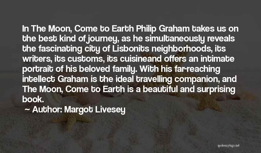 Margot Livesey Quotes: In The Moon, Come To Earth Philip Graham Takes Us On The Best Kind Of Journey, As He Simultaneously Reveals