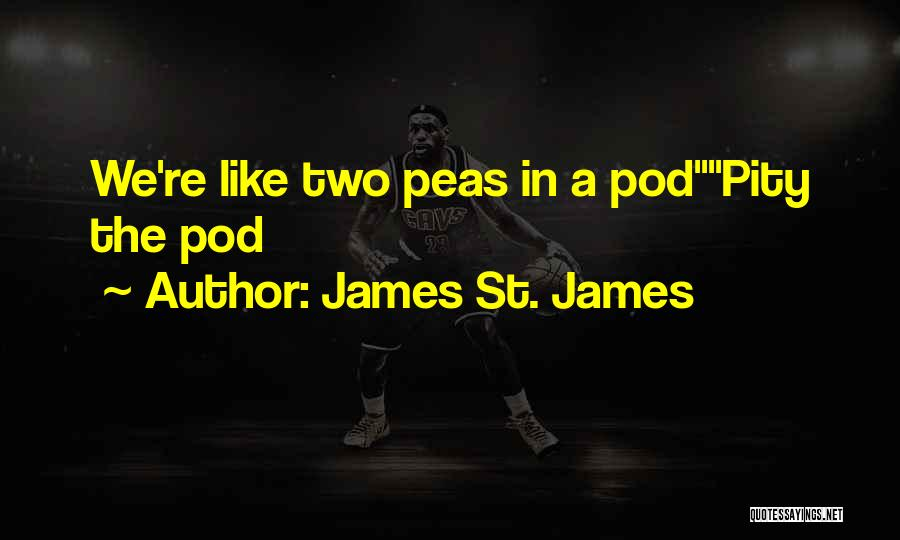 James St. James Quotes: We're Like Two Peas In A Podpity The Pod