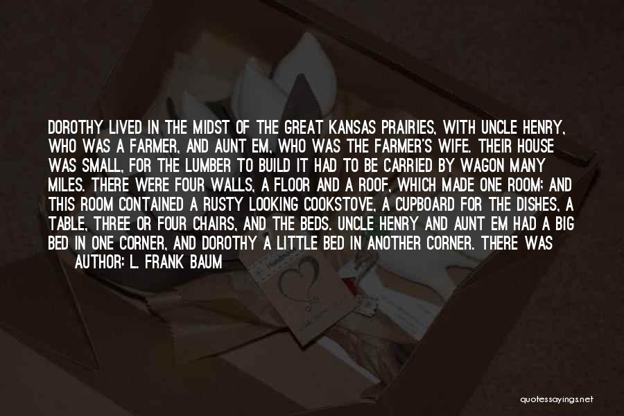 L. Frank Baum Quotes: Dorothy Lived In The Midst Of The Great Kansas Prairies, With Uncle Henry, Who Was A Farmer, And Aunt Em,