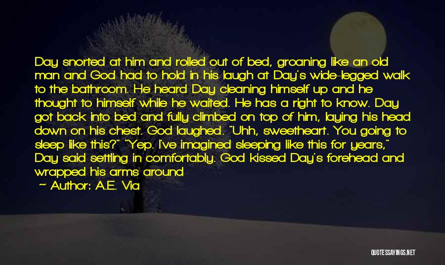 A.E. Via Quotes: Day Snorted At Him And Rolled Out Of Bed, Groaning Like An Old Man And God Had To Hold In