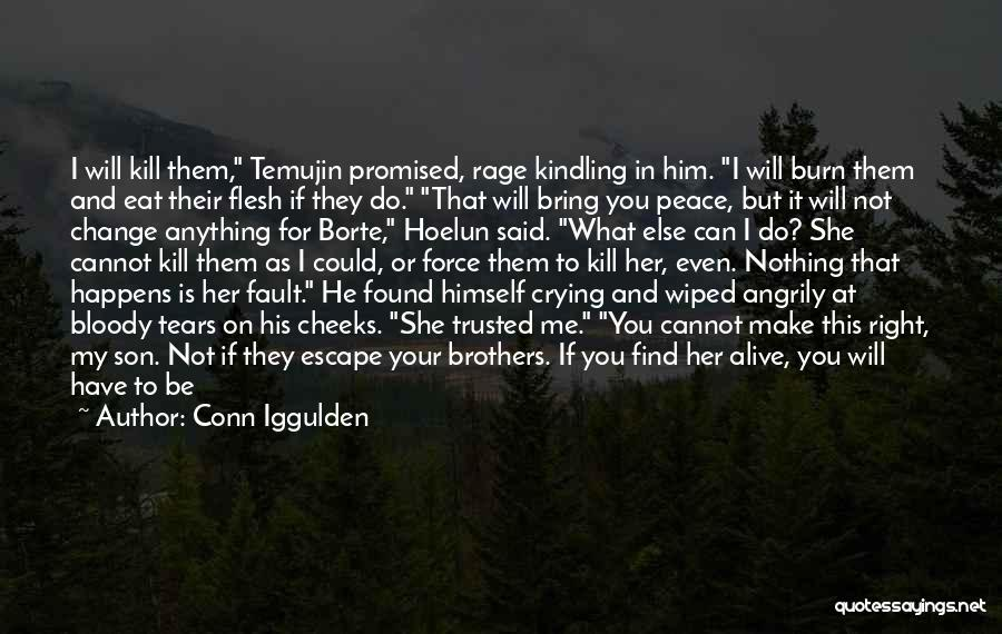 Conn Iggulden Quotes: I Will Kill Them, Temujin Promised, Rage Kindling In Him. I Will Burn Them And Eat Their Flesh If They