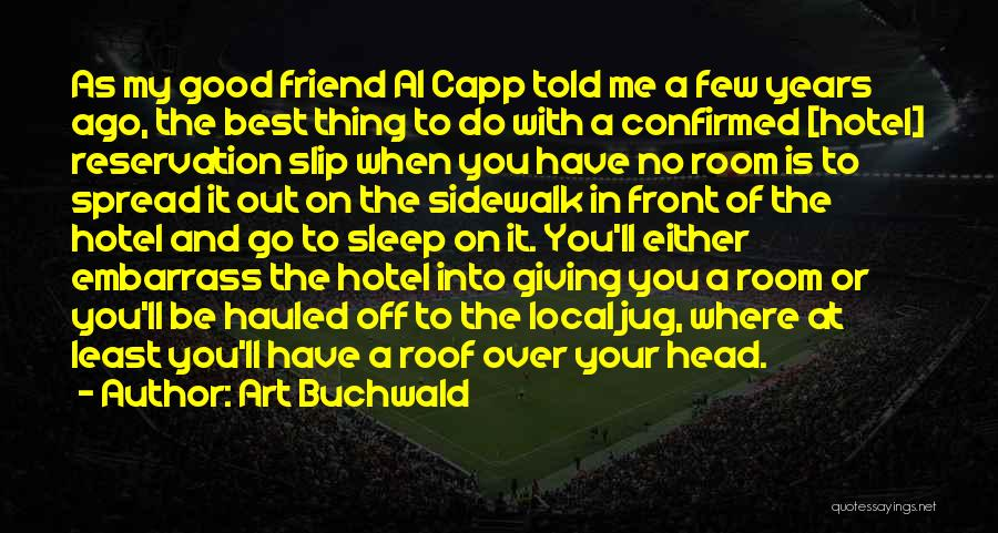 Art Buchwald Quotes: As My Good Friend Al Capp Told Me A Few Years Ago, The Best Thing To Do With A Confirmed
