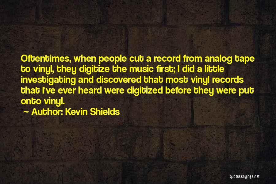 Kevin Shields Quotes: Oftentimes, When People Cut A Record From Analog Tape To Vinyl, They Digitize The Music First; I Did A Little