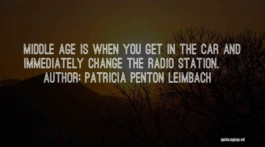 Patricia Penton Leimbach Quotes: Middle Age Is When You Get In The Car And Immediately Change The Radio Station.