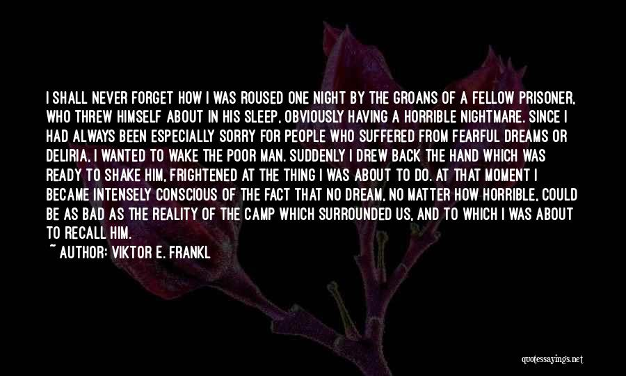 Viktor E. Frankl Quotes: I Shall Never Forget How I Was Roused One Night By The Groans Of A Fellow Prisoner, Who Threw Himself