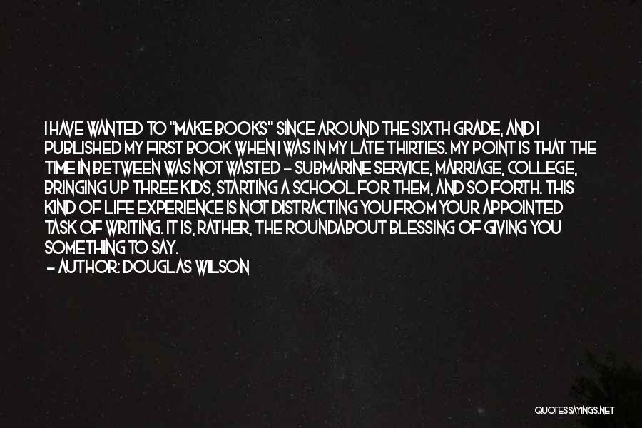 Douglas Wilson Quotes: I Have Wanted To Make Books Since Around The Sixth Grade, And I Published My First Book When I Was