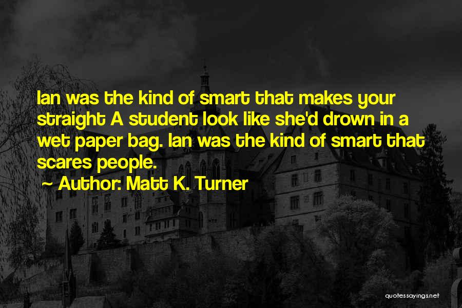 Matt K. Turner Quotes: Ian Was The Kind Of Smart That Makes Your Straight A Student Look Like She'd Drown In A Wet Paper