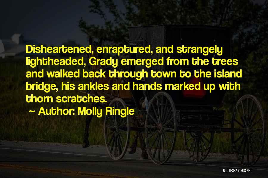Molly Ringle Quotes: Disheartened, Enraptured, And Strangely Lightheaded, Grady Emerged From The Trees And Walked Back Through Town To The Island Bridge, His