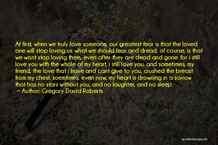Gregory David Roberts Quotes: At First, When We Truly Love Someone, Our Greatest Fear Is That The Loved One Will Stop Loving Us. What