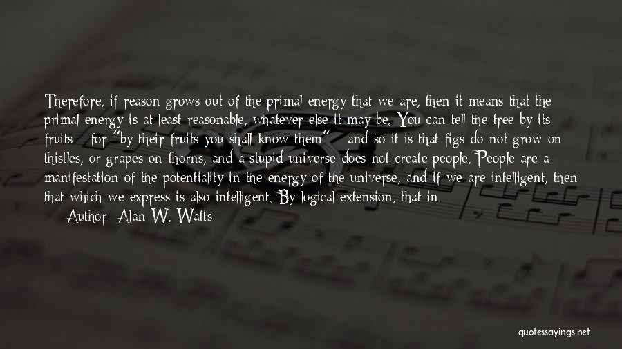 Alan W. Watts Quotes: Therefore, If Reason Grows Out Of The Primal Energy That We Are, Then It Means That The Primal Energy Is