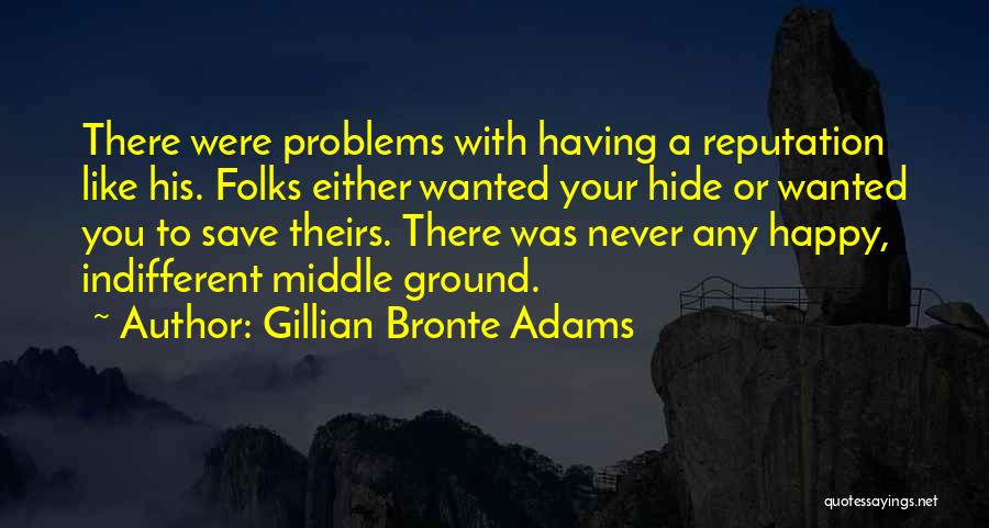 Gillian Bronte Adams Quotes: There Were Problems With Having A Reputation Like His. Folks Either Wanted Your Hide Or Wanted You To Save Theirs.