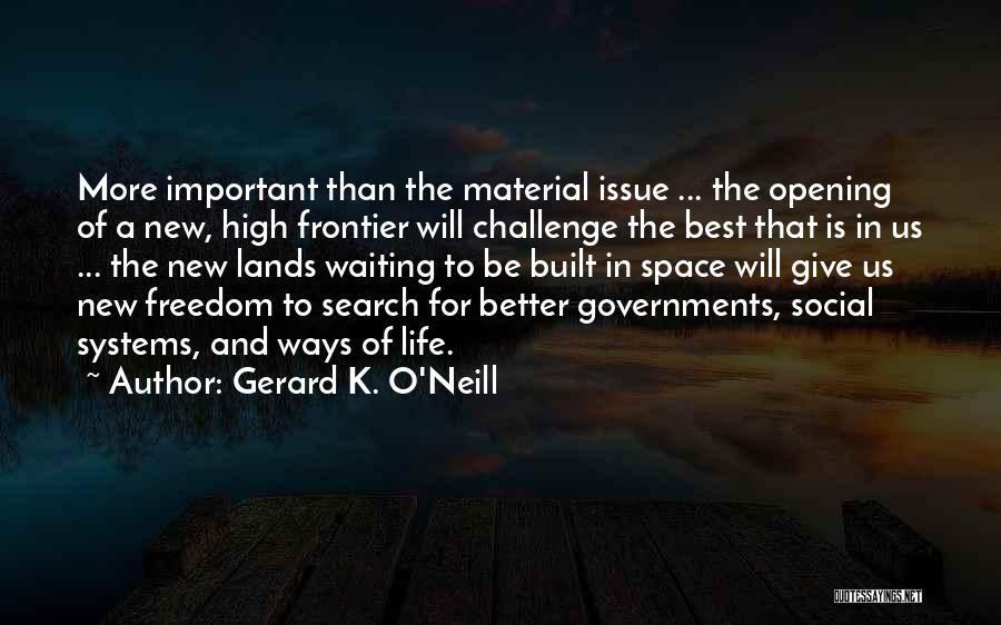 Gerard K. O'Neill Quotes: More Important Than The Material Issue ... The Opening Of A New, High Frontier Will Challenge The Best That Is