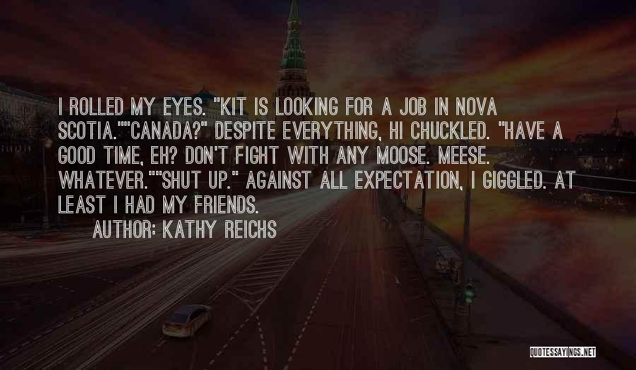 Kathy Reichs Quotes: I Rolled My Eyes. Kit Is Looking For A Job In Nova Scotia.canada? Despite Everything, Hi Chuckled. Have A Good