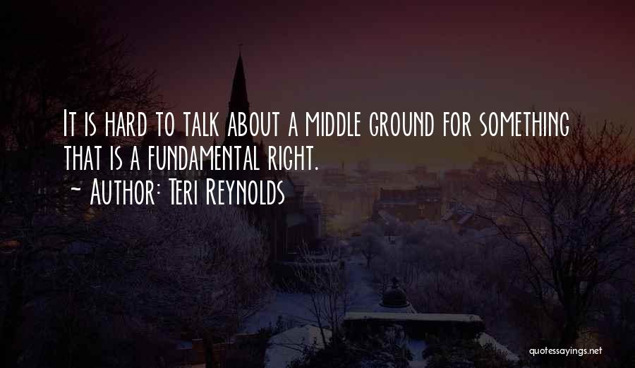 Teri Reynolds Quotes: It Is Hard To Talk About A Middle Ground For Something That Is A Fundamental Right.