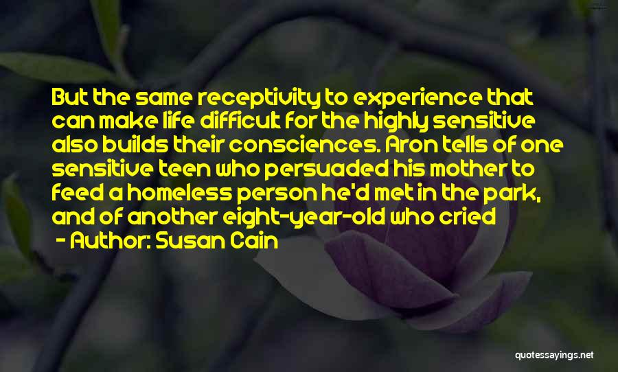 Susan Cain Quotes: But The Same Receptivity To Experience That Can Make Life Difficult For The Highly Sensitive Also Builds Their Consciences. Aron