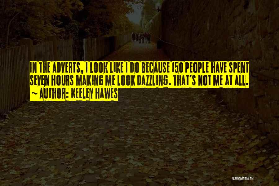 Keeley Hawes Quotes: In The Adverts, I Look Like I Do Because 150 People Have Spent Seven Hours Making Me Look Dazzling. That's