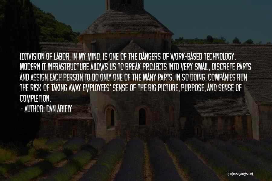 Dan Ariely Quotes: [d]ivision Of Labor, In My Mind, Is One Of The Dangers Of Work-based Technology. Modern It Infrastructure Allows Us To