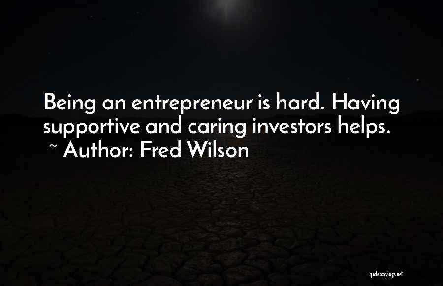 Fred Wilson Quotes: Being An Entrepreneur Is Hard. Having Supportive And Caring Investors Helps.