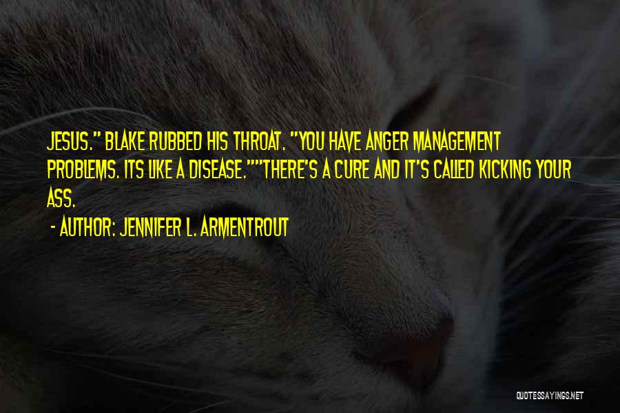 Jennifer L. Armentrout Quotes: Jesus. Blake Rubbed His Throat. You Have Anger Management Problems. Its Like A Disease.there's A Cure And It's Called Kicking