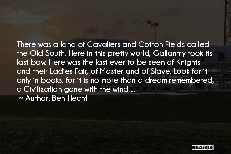 Ben Hecht Quotes: There Was A Land Of Cavaliers And Cotton Fields Called The Old South. Here In This Pretty World, Gallantry Took