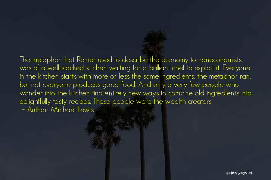 Michael Lewis Quotes: The Metaphor That Romer Used To Describe The Economy To Noneconomists Was Of A Well-stocked Kitchen Waiting For A Brilliant