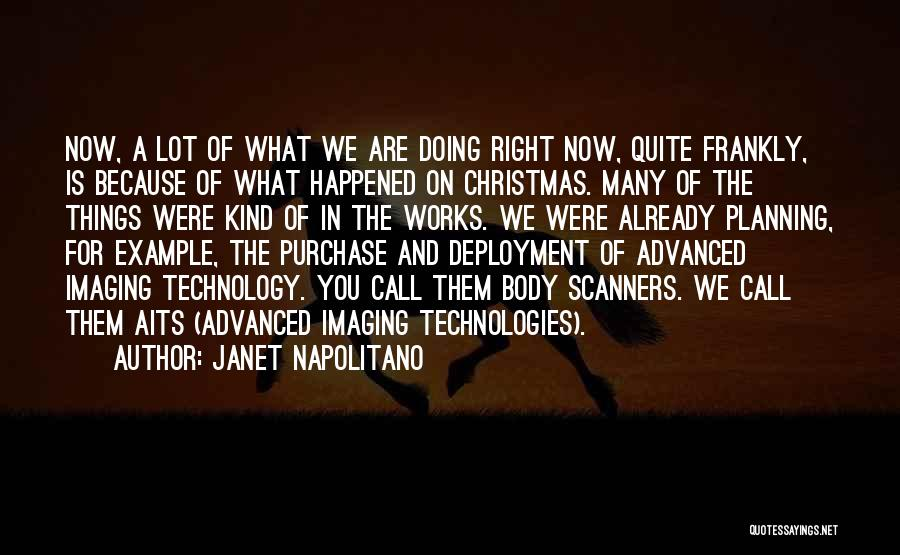 Janet Napolitano Quotes: Now, A Lot Of What We Are Doing Right Now, Quite Frankly, Is Because Of What Happened On Christmas. Many