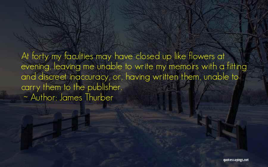 James Thurber Quotes: At Forty My Faculties May Have Closed Up Like Flowers At Evening, Leaving Me Unable To Write My Memoirs With