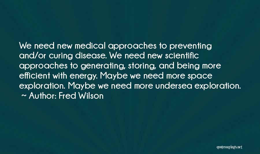 Fred Wilson Quotes: We Need New Medical Approaches To Preventing And/or Curing Disease. We Need New Scientific Approaches To Generating, Storing, And Being