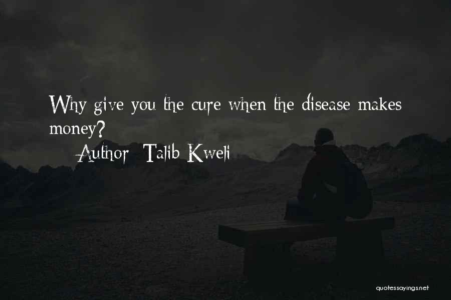 Talib Kweli Quotes: Why Give You The Cure When The Disease Makes Money?