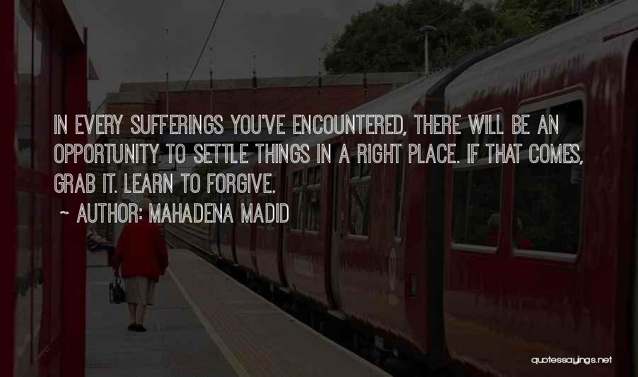 Mahadena Madid Quotes: In Every Sufferings You've Encountered, There Will Be An Opportunity To Settle Things In A Right Place. If That Comes,