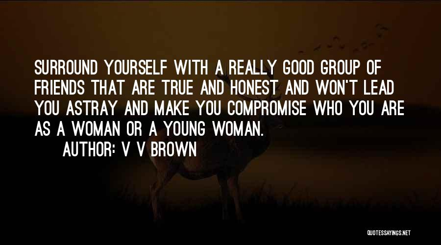 V V Brown Quotes: Surround Yourself With A Really Good Group Of Friends That Are True And Honest And Won't Lead You Astray And