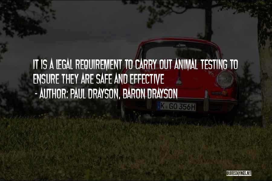 Paul Drayson, Baron Drayson Quotes: It Is A Legal Requirement To Carry Out Animal Testing To Ensure They Are Safe And Effective