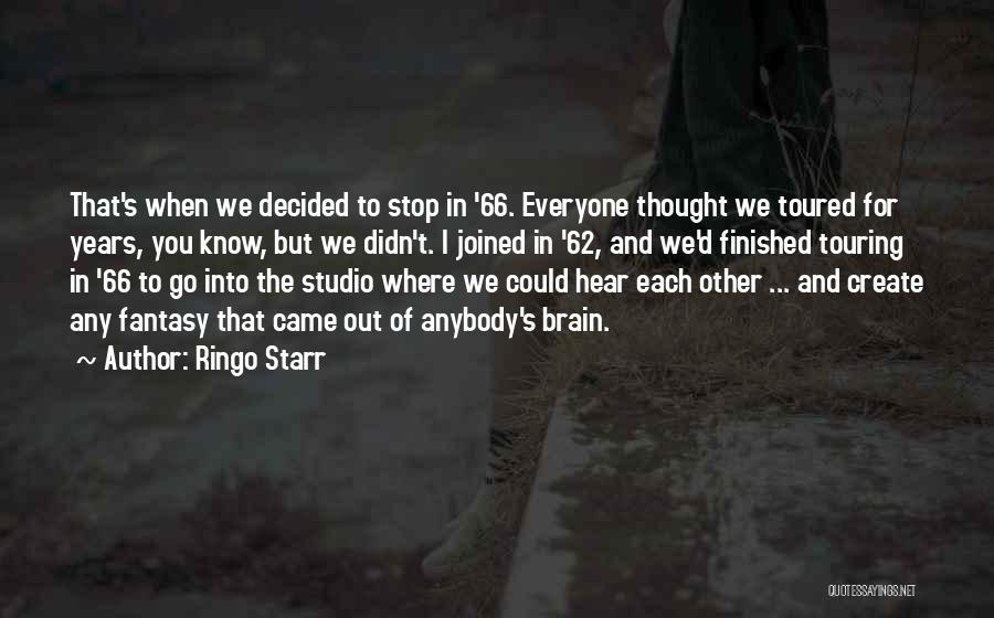 Ringo Starr Quotes: That's When We Decided To Stop In '66. Everyone Thought We Toured For Years, You Know, But We Didn't. I