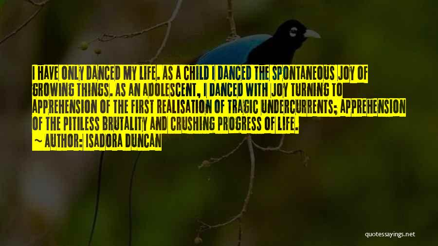 Isadora Duncan Quotes: I Have Only Danced My Life. As A Child I Danced The Spontaneous Joy Of Growing Things. As An Adolescent,
